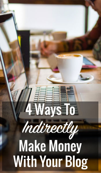 4 Ways To Indirectly Make Money With Your Blog