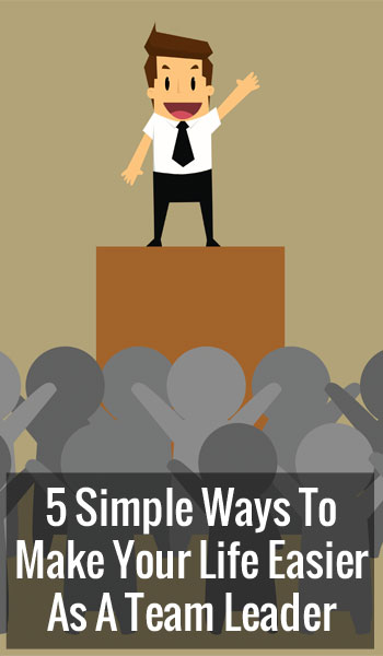5 Simple Ways To Make Your Life Easier As A Team Leader